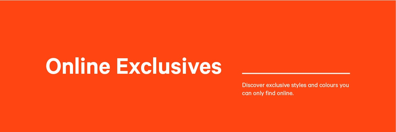 Online Exclusives. Discover exclusive styles and colours you can only find online