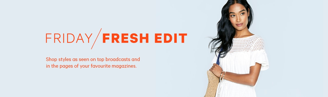 Friday Fresh Edit. Shop styles as seen on top broadcasts and in the pages of your favourite magazines