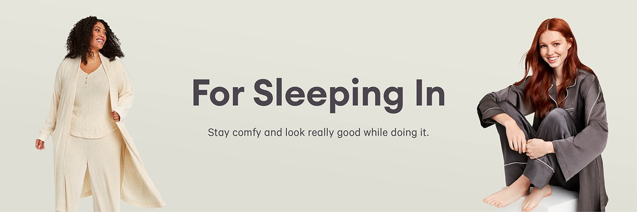 For sleeping in. Stay comfy and look really good while doing it. Women's sleepwear