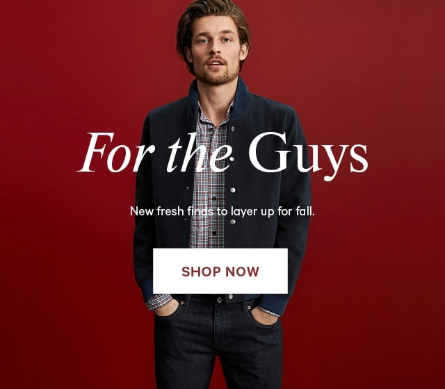 For the guys. New fresh finds to layer up for fall. Shop Now
