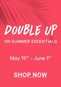 Double Up on Summer Essentials May 19 - June 1 Shop Now