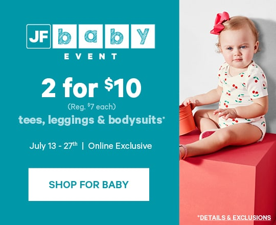 JF Baby Event 2 for $10 tees, leggings & bodysuits July 13-27 Shop for Baby