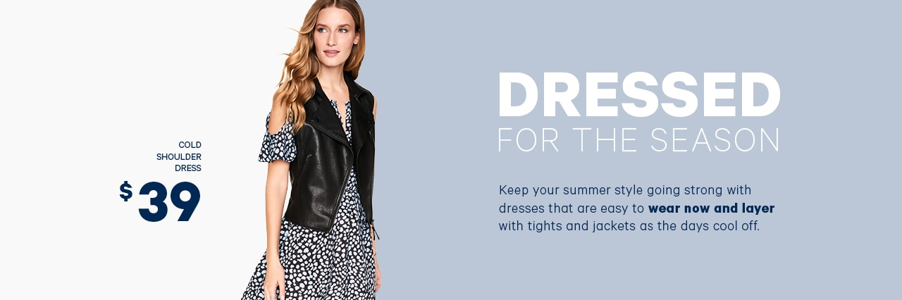 Dressed for the Season. Keep your summer style going strong with dresses that are easy to wear now and layer with tights and jackets as the days cool off